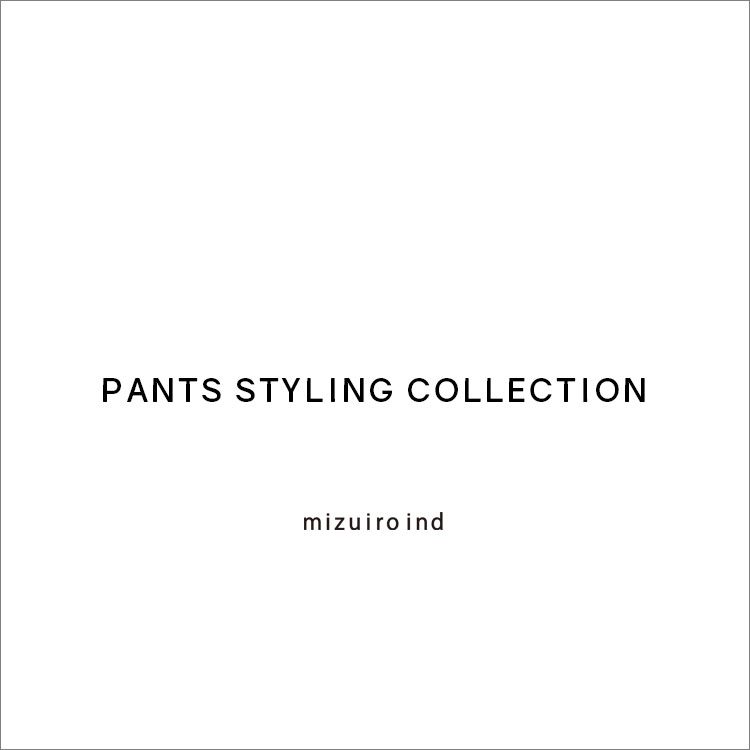 PANTS STYLING COLLECTION – mizuiro ind –